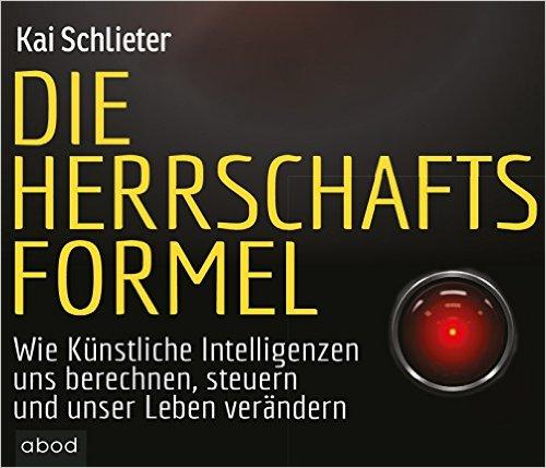 Die Herrschaftsformel: Wie Künstliche Intelligenzen uns berechnen, steuern und u...